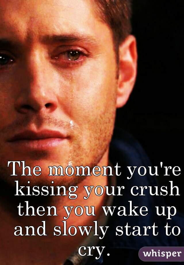 The moment you're kissing your crush then you wake up and slowly start to cry.