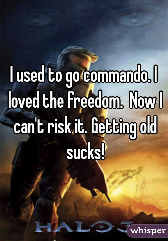 I used to go commando. I loved the freedom.  Now I can't risk it. Getting old sucks!