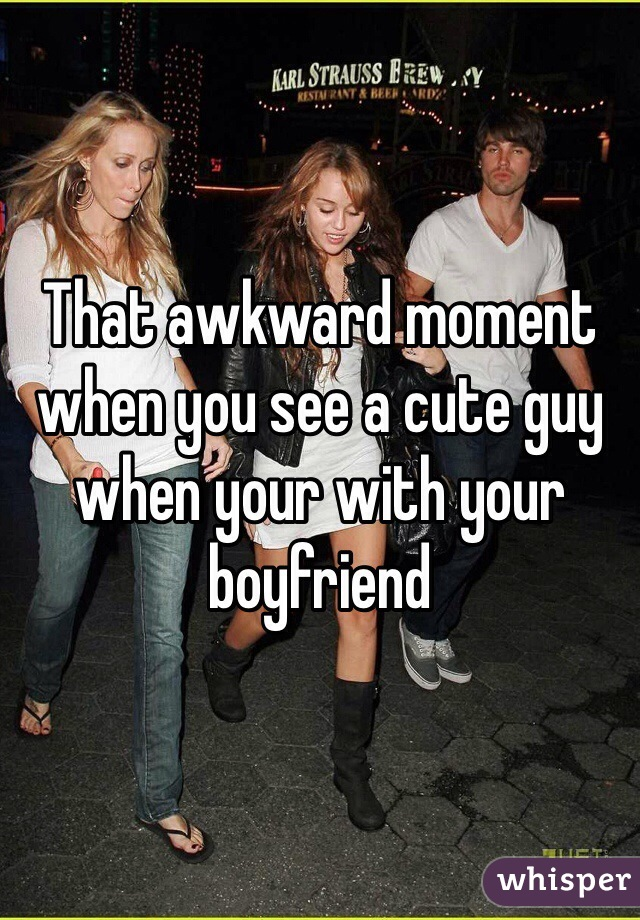 That awkward moment when you see a cute guy when your with your boyfriend