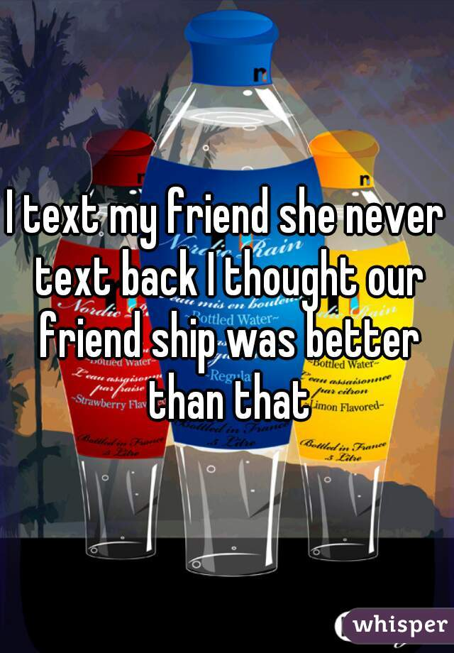I text my friend she never text back I thought our friend ship was better than that