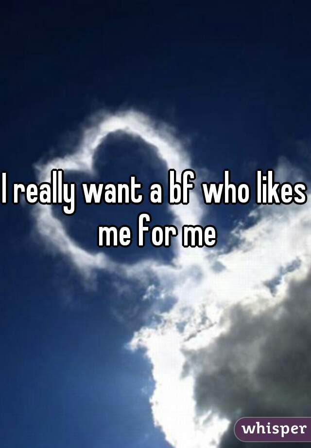 I really want a bf who likes me for me