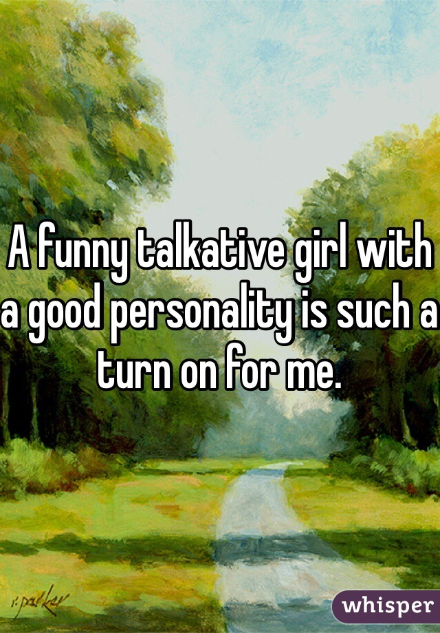 A funny talkative girl with a good personality is such a turn on for me.