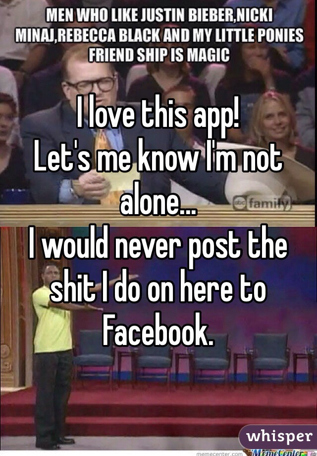 I love this app!  Let's me know I'm not alone... I would never post the shit I do on here to Facebook.