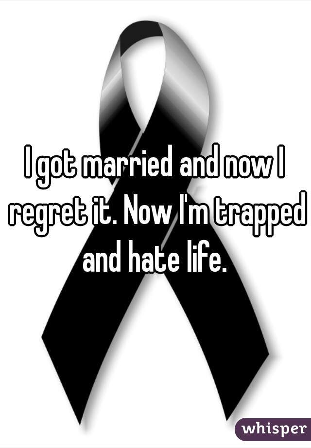 I got married and now I regret it. Now I'm trapped and hate life.