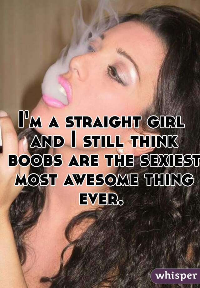 I'm a straight girl and I still think boobs are the sexiest most awesome thing ever.
