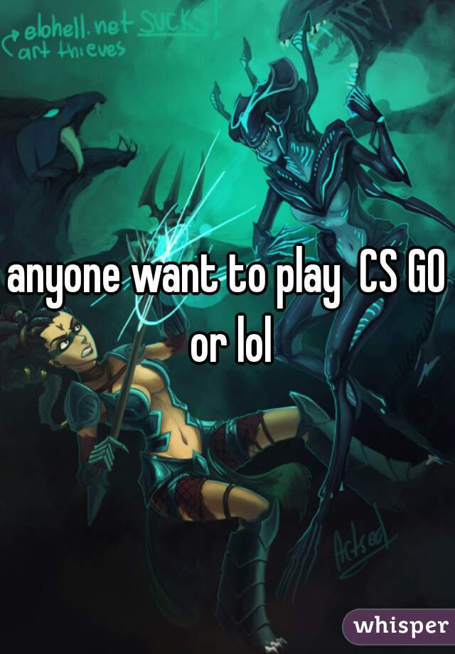 anyone want to play  CS GO or lol