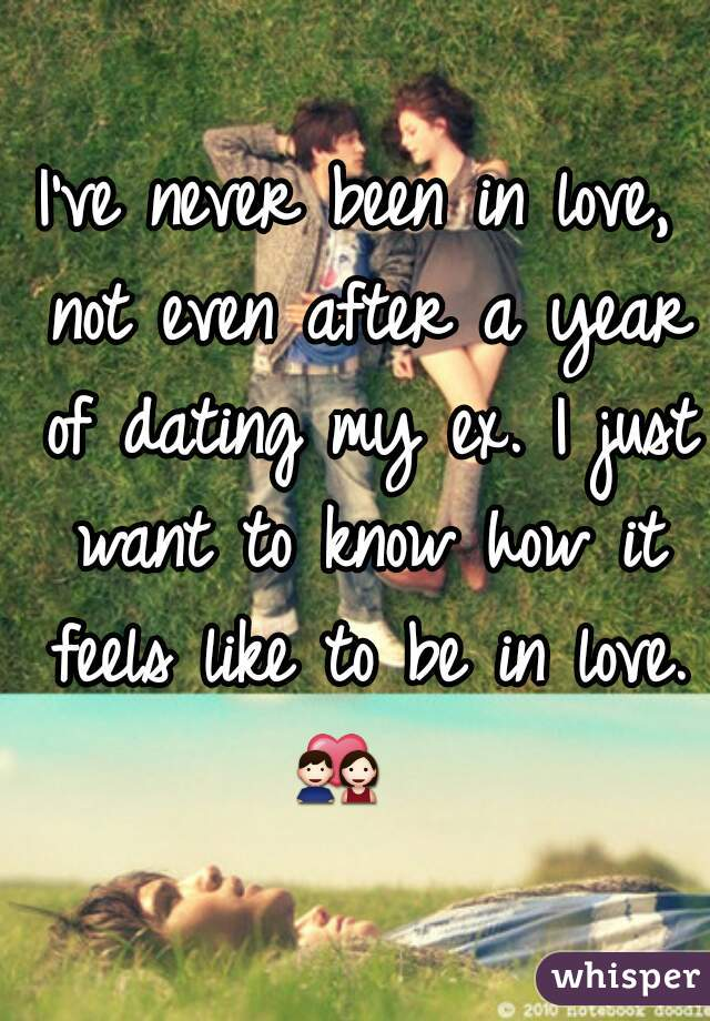 I've never been in love, not even after a year of dating my ex. I just want to know how it feels like to be in love. 💑