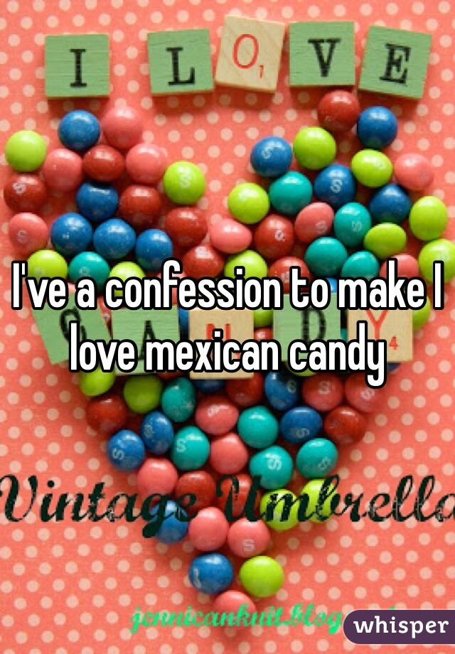 I've a confession to make I love mexican candy