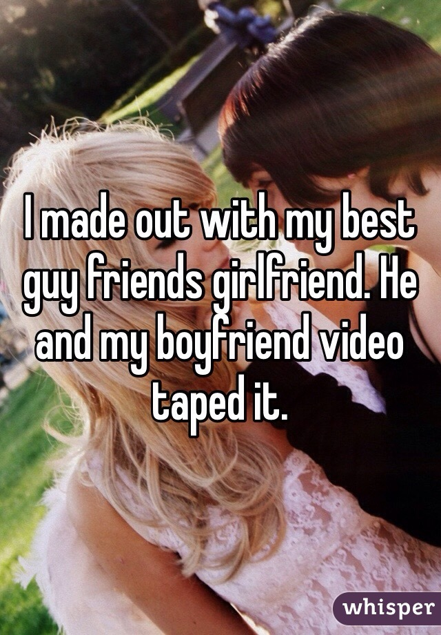 I made out with my best guy friends girlfriend. He and my boyfriend video taped it.