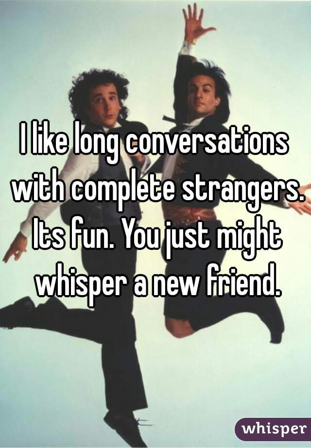 I like long conversations with complete strangers. Its fun. You just might whisper a new friend.