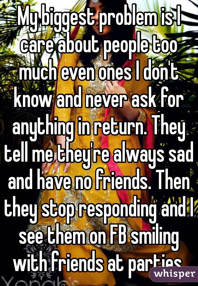My biggest problem is I care about people too much even ones I don't know and never ask for anything in return. They tell me they're always sad and have no friends. Then they stop responding and I see them on FB smiling with friends at parties.