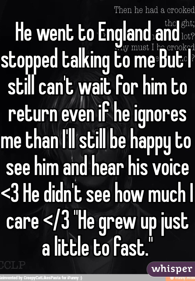 "He went to England and stopped talking to me But I still can't wait for him to return even if he ignores me than I'll still be happy to see him and hear his voice <3 He didn't see how much I care </3 ""He grew up just a little to fast."""