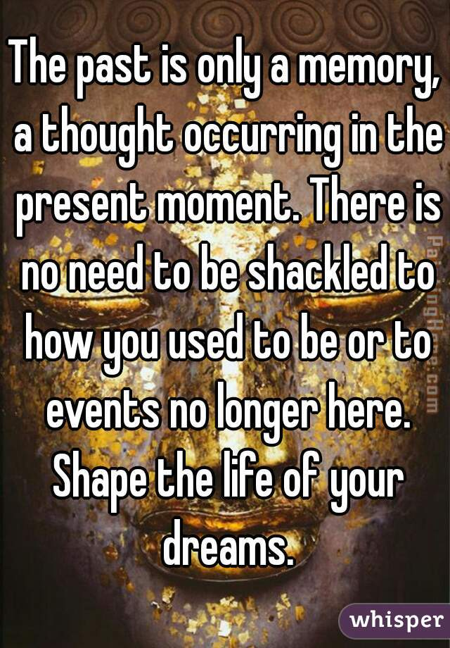 The past is only a memory, a thought occurring in the present moment. There is no need to be shackled to how you used to be or to events no longer here. Shape the life of your dreams.