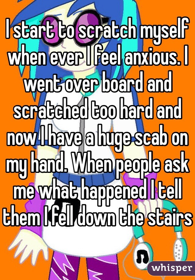 I start to scratch myself when ever I feel anxious. I went over board and scratched too hard and now I have a huge scab on my hand. When people ask me what happened I tell them I fell down the stairs
