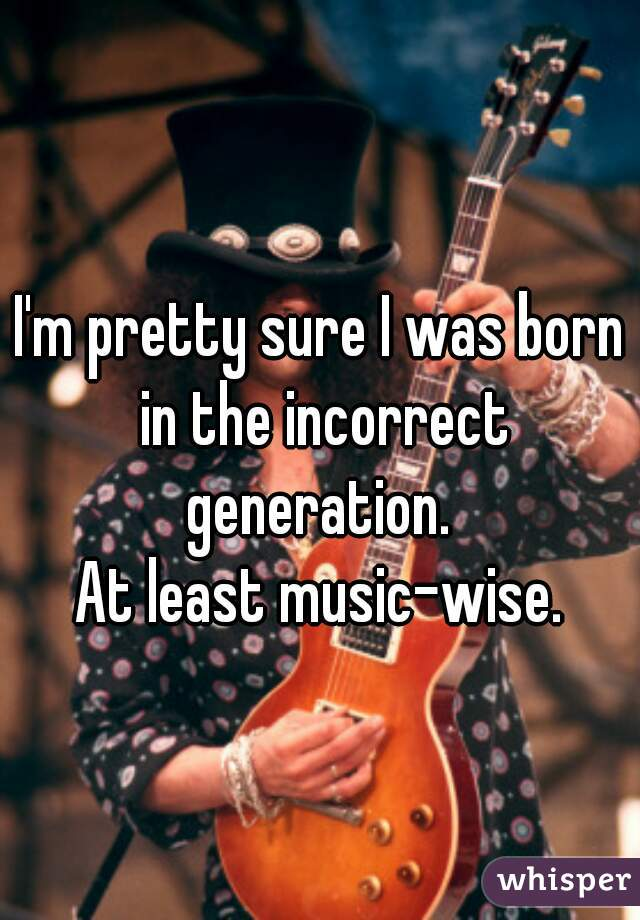 I'm pretty sure I was born in the incorrect generation.   At least music-wise.
