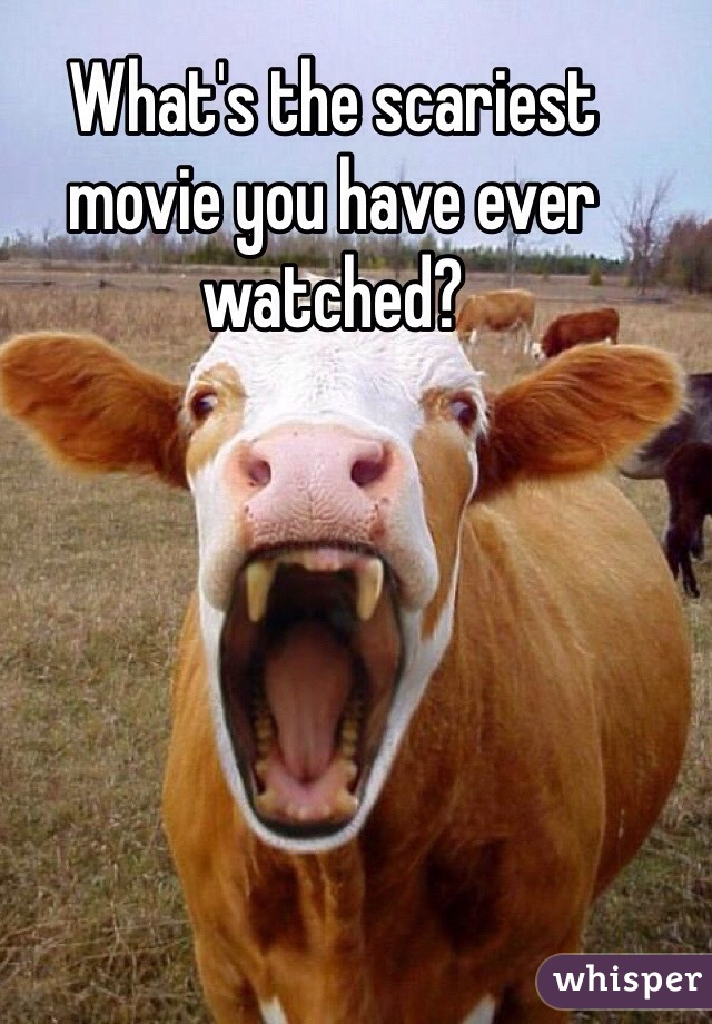 What's the scariest movie you have ever watched?