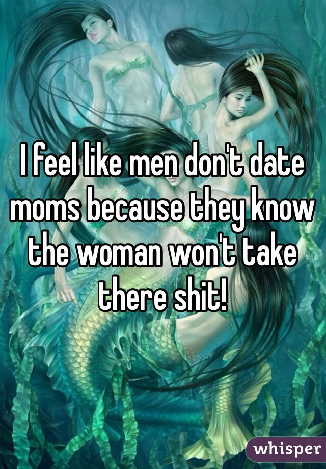 I feel like men don't date moms because they know the woman won't take there shit!