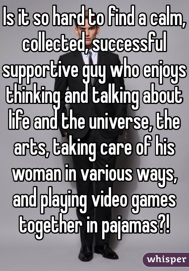Is it so hard to find a calm, collected, successful supportive guy who enjoys thinking and talking about life and the universe, the arts, taking care of his woman in various ways, and playing video games together in pajamas?!
