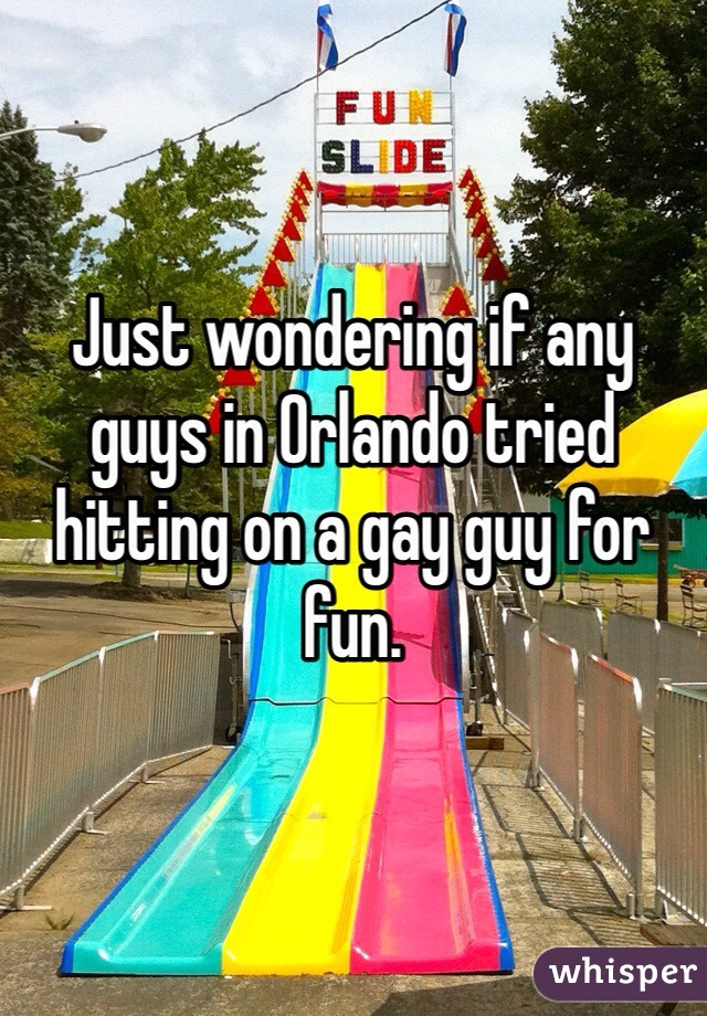 Just wondering if any guys in Orlando tried hitting on a gay guy for fun.