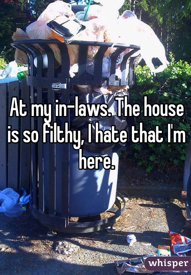 At my in-laws. The house is so filthy, I hate that I'm here.