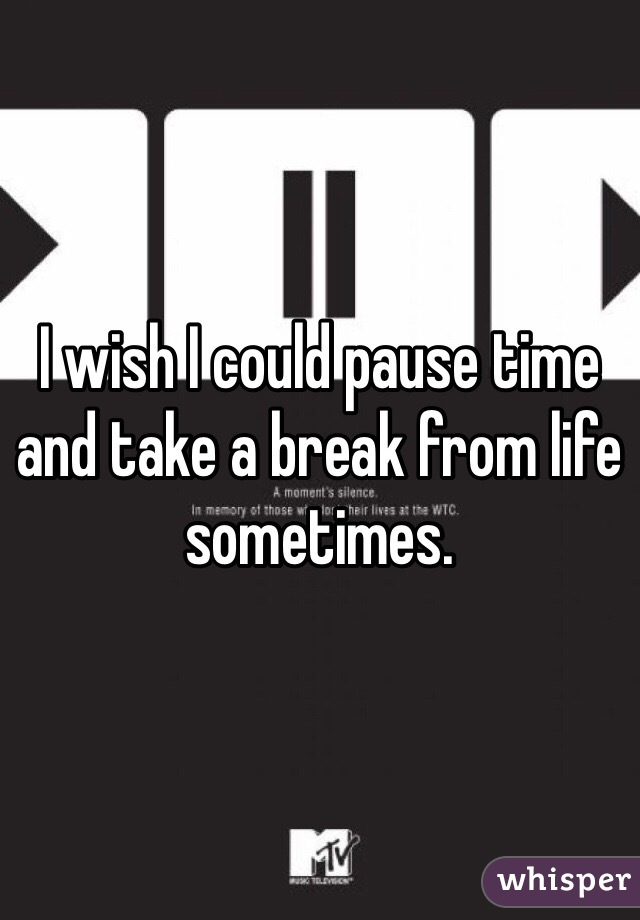 I wish I could pause time and take a break from life sometimes.