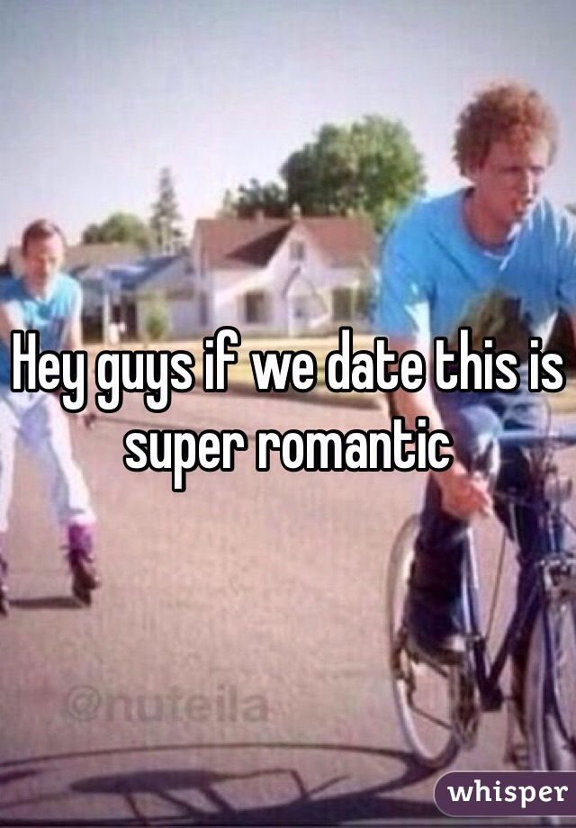 Hey guys if we date this is super romantic