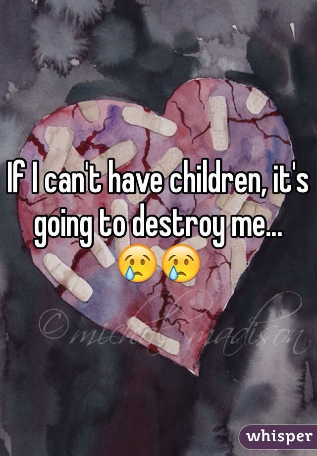 If I can't have children, it's going to destroy me...  😢😢