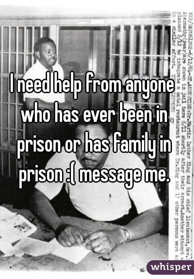 I need help from anyone who has ever been in prison or has family in prison :( message me.