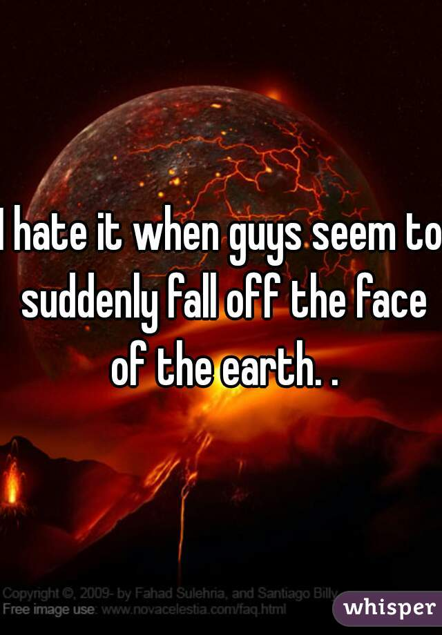 I hate it when guys seem to suddenly fall off the face of the earth. .