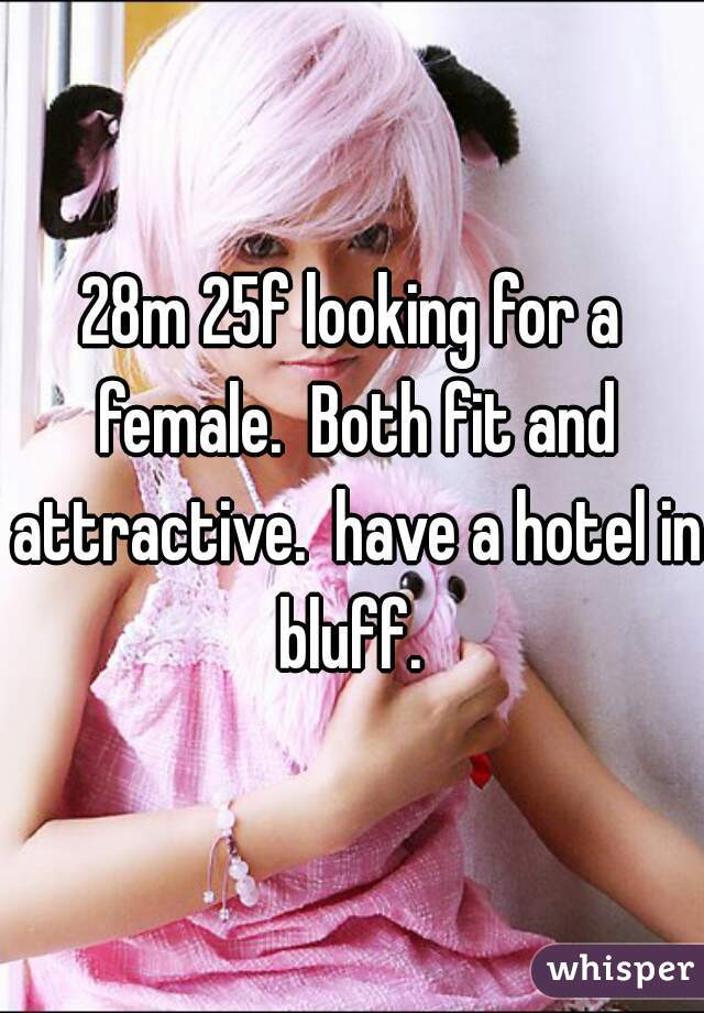 28m 25f looking for a female.  Both fit and attractive.  have a hotel in bluff.