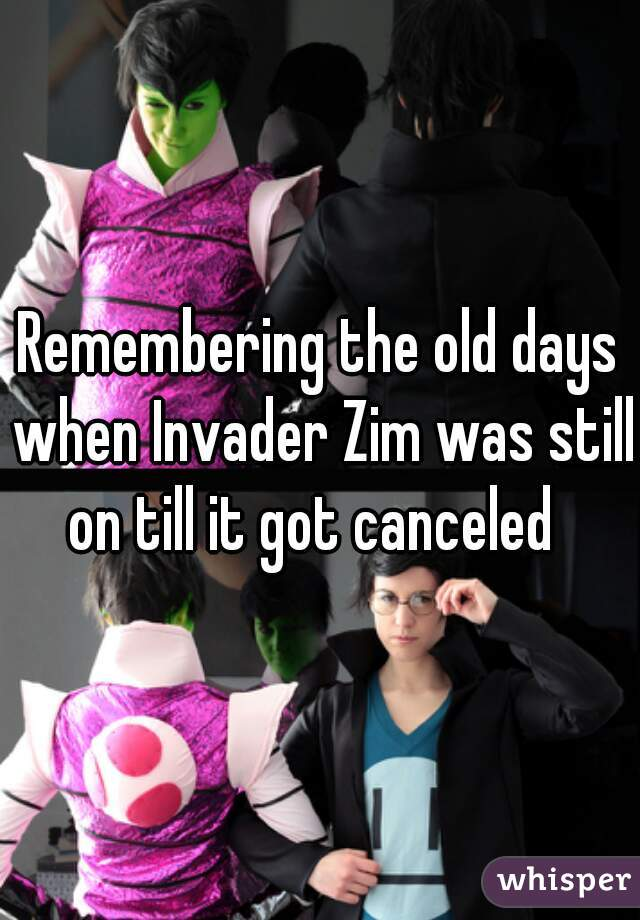 Remembering the old days when Invader Zim was still on till it got canceled