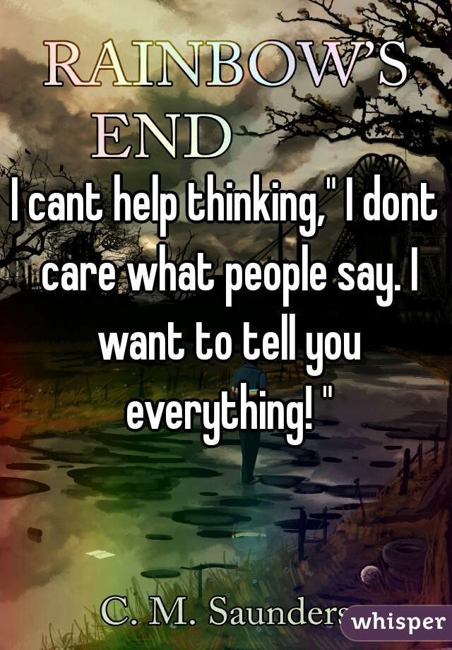 "I cant help thinking,"" I dont care what people say. I want to tell you everything! """