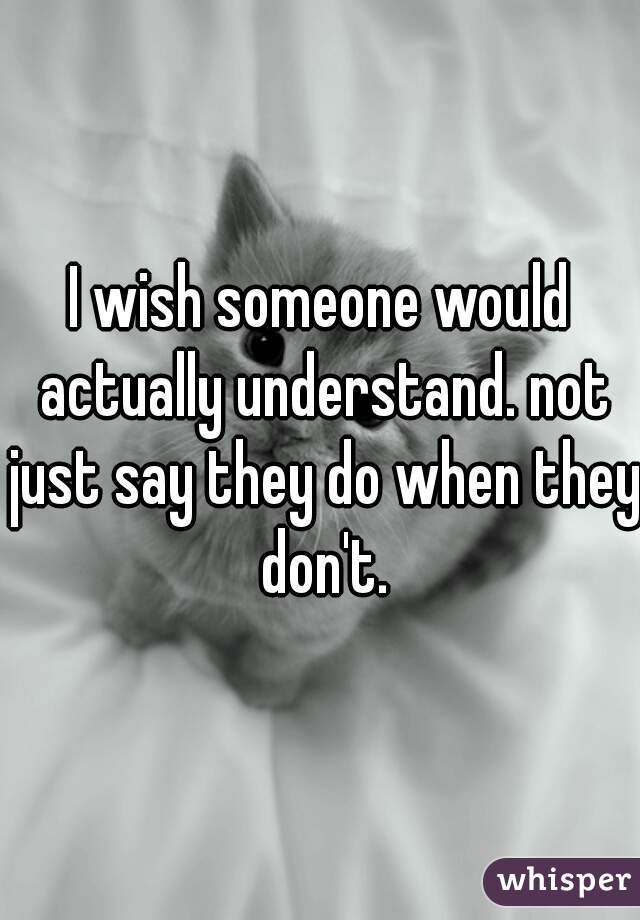 I wish someone would actually understand. not just say they do when they don't.
