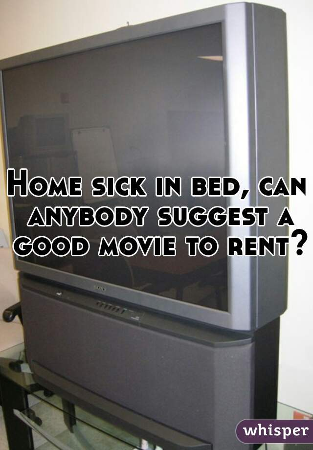 Home sick in bed, can anybody suggest a good movie to rent?