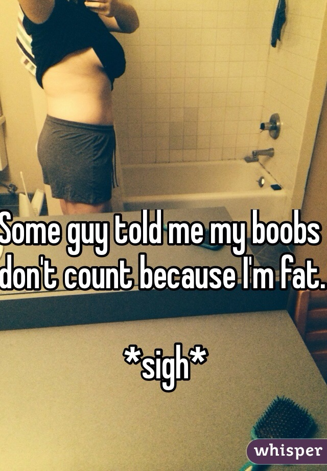 Some guy told me my boobs don't count because I'm fat.   *sigh*