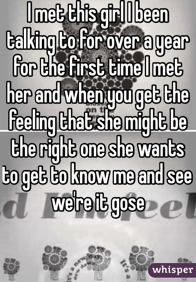 I met this girl I been talking to for over a year for the first time I met her and when you get the feeling that she might be the right one she wants to get to know me and see we're it gose