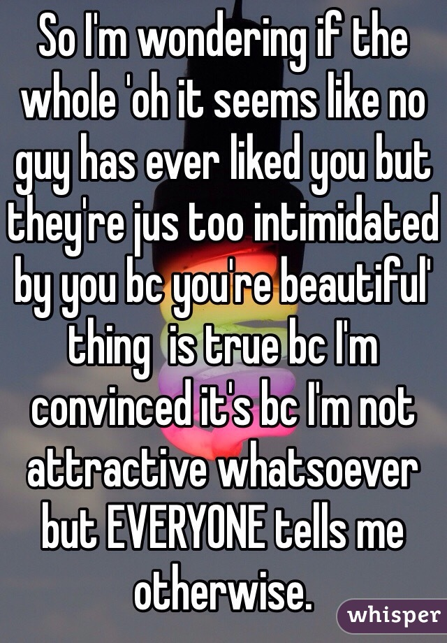 So I'm wondering if the whole 'oh it seems like no guy has ever liked you but they're jus too intimidated by you bc you're beautiful' thing  is true bc I'm convinced it's bc I'm not attractive whatsoever but EVERYONE tells me otherwise.