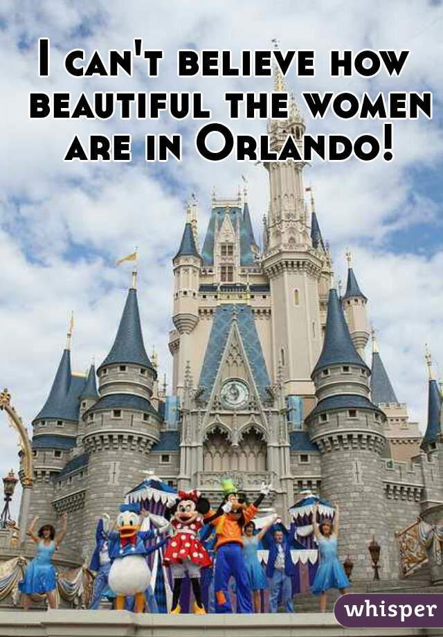 I can't believe how beautiful the women are in Orlando!