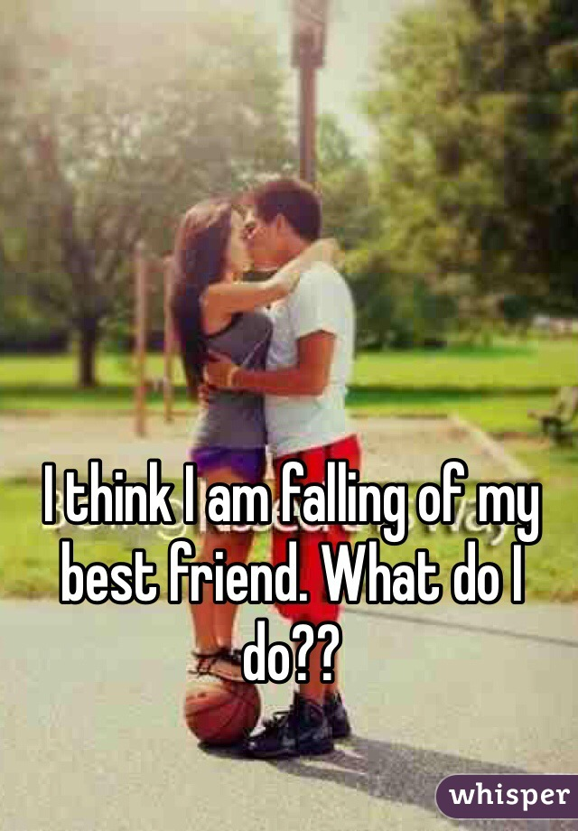 I think I am falling of my best friend. What do I do??