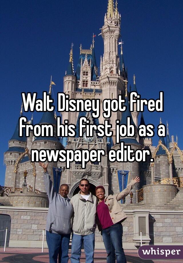 Walt Disney got fired from his first job as a newspaper editor.