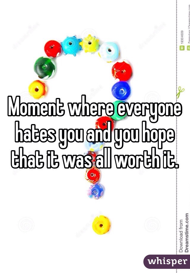 Moment where everyone hates you and you hope that it was all worth it.