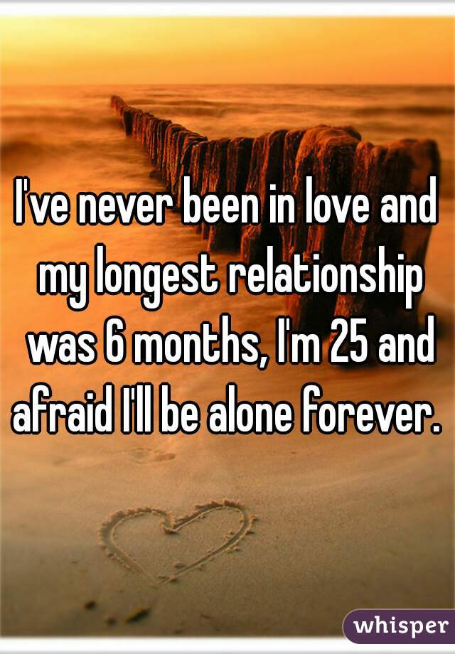 I've never been in love and my longest relationship was 6 months, I'm 25 and afraid I'll be alone forever.