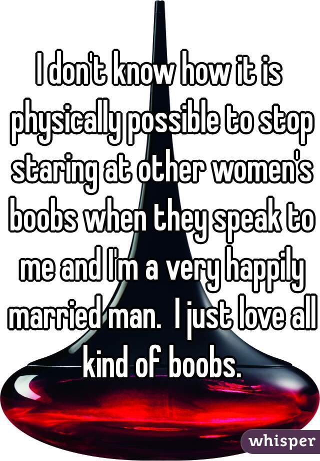 I don't know how it is physically possible to stop staring at other women's boobs when they speak to me and I'm a very happily married man.  I just love all kind of boobs.