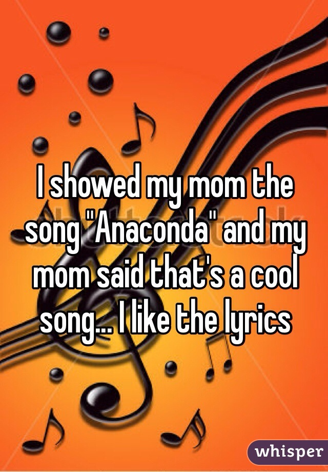 """I showed my mom the song """"Anaconda"""" and my mom said that's a cool song... I like the lyrics"""