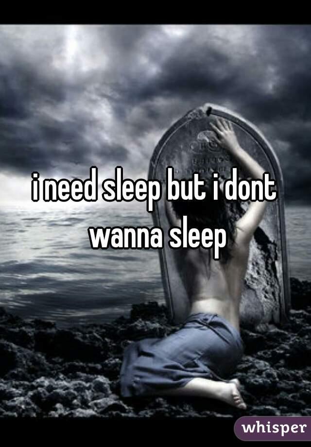 i need sleep but i dont wanna sleep