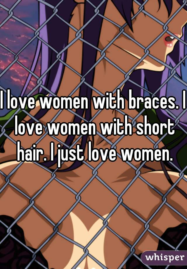I love women with braces. I love women with short hair. I just love women.