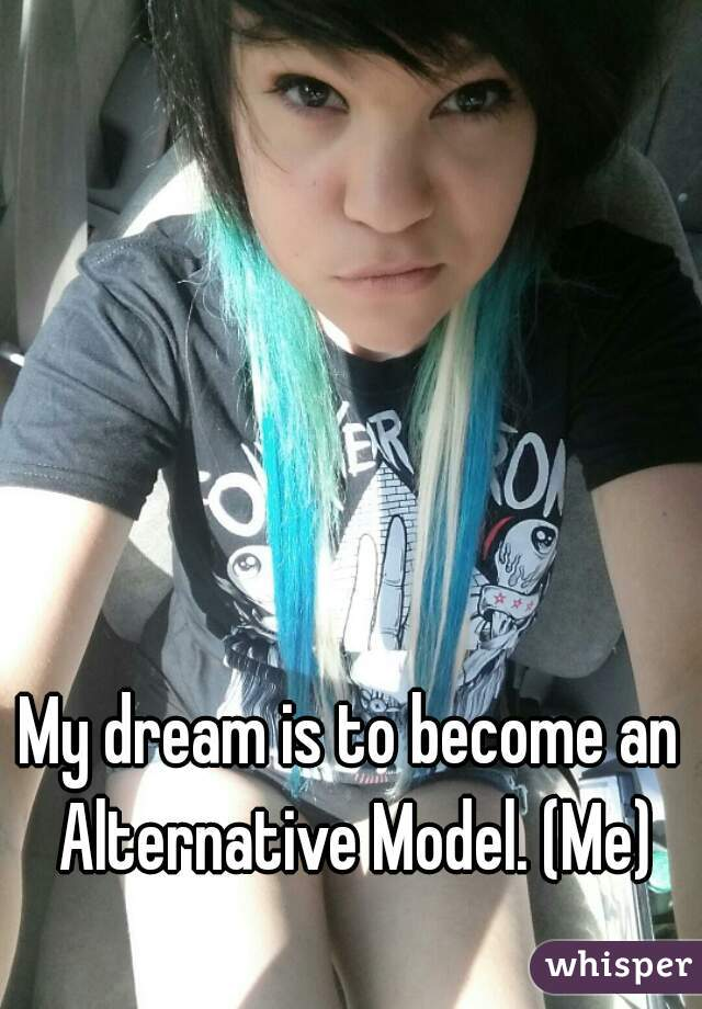 My dream is to become an Alternative Model. (Me)