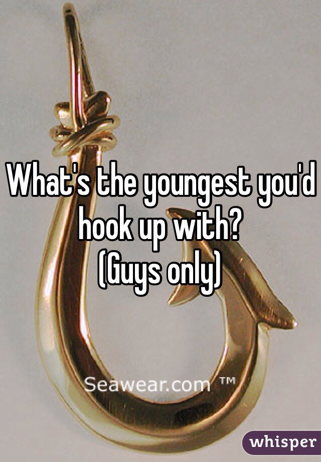 What's the youngest you'd hook up with? (Guys only)
