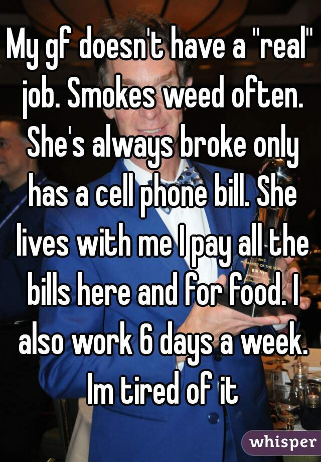 "My gf doesn't have a ""real"" job. Smokes weed often. She's always broke only has a cell phone bill. She lives with me I pay all the bills here and for food. I also work 6 days a week. Im tired of it"