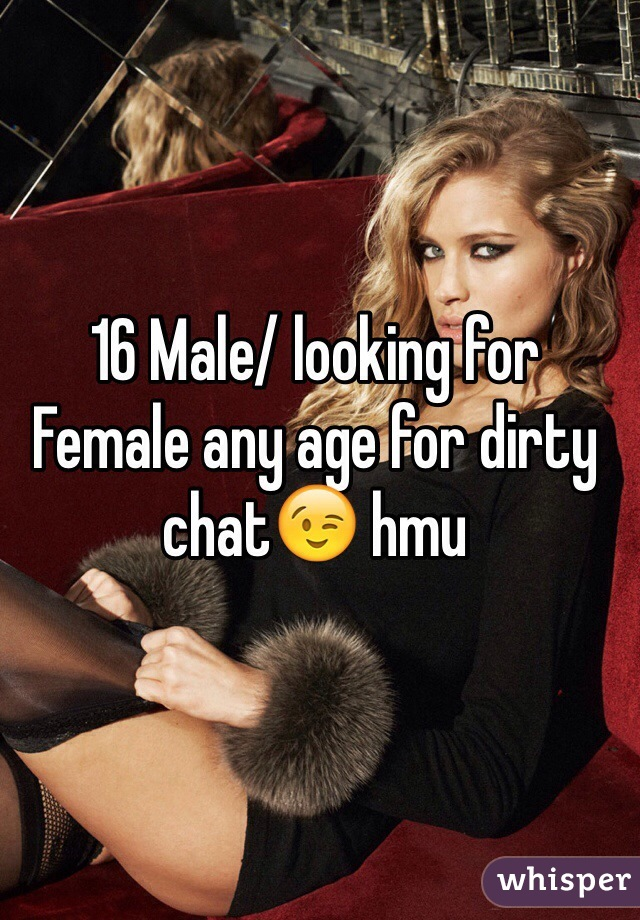 16 Male/ looking for Female any age for dirty chat😉 hmu